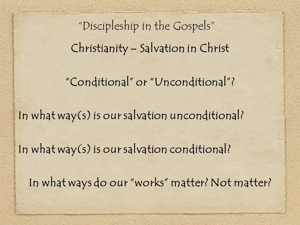 """""""Discipleship in the Gospels"""" Christianity – Salvation in Christ """"Conditional"""" or """"Unconditional""""? In what way(s) is our salvation unconditional? In w"""