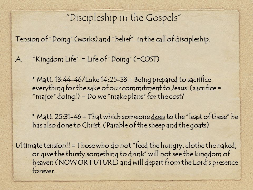 """""""Discipleship in the Gospels"""" Tension of """"Doing"""" (works) and """"belief"""" in the call of discipleship: A.""""Kingdom Life"""" = Life of """"Doing"""" (=COST) * Matt."""