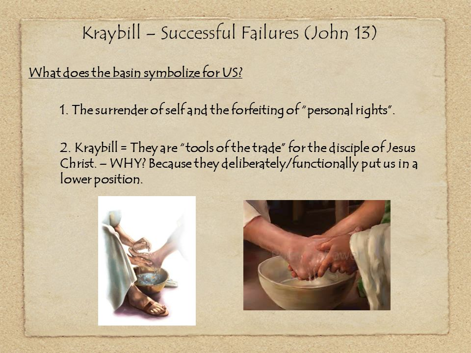 """Kraybill – Successful Failures (John 13) What does the basin symbolize for US? 1. The surrender of self and the forfeiting of """"personal rights"""". 2. Kr"""