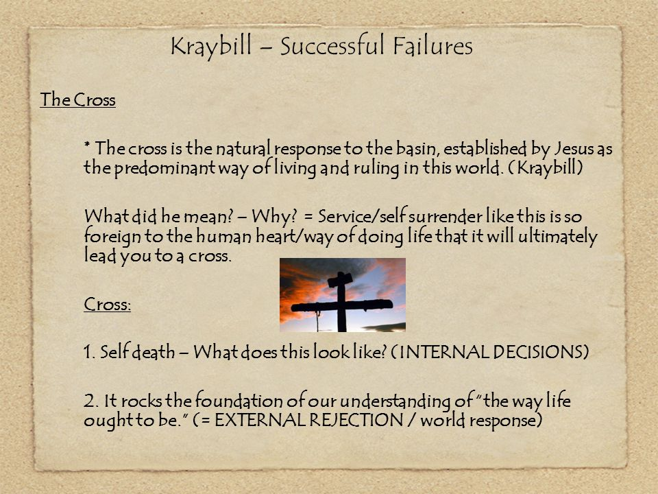 Kraybill – Successful Failures The Cross * The cross is the natural response to the basin, established by Jesus as the predominant way of living and r
