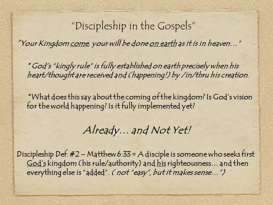 Discipleship in the Gospels – The Us (now) piece of the Kingdom coming… You and the kingdom coming… (God's heart / Your heart) * Give us this day our daily bread… (physical needs) * Forgiveness (ours / ours of others) * Keep us from temptation / deliver us from evil.