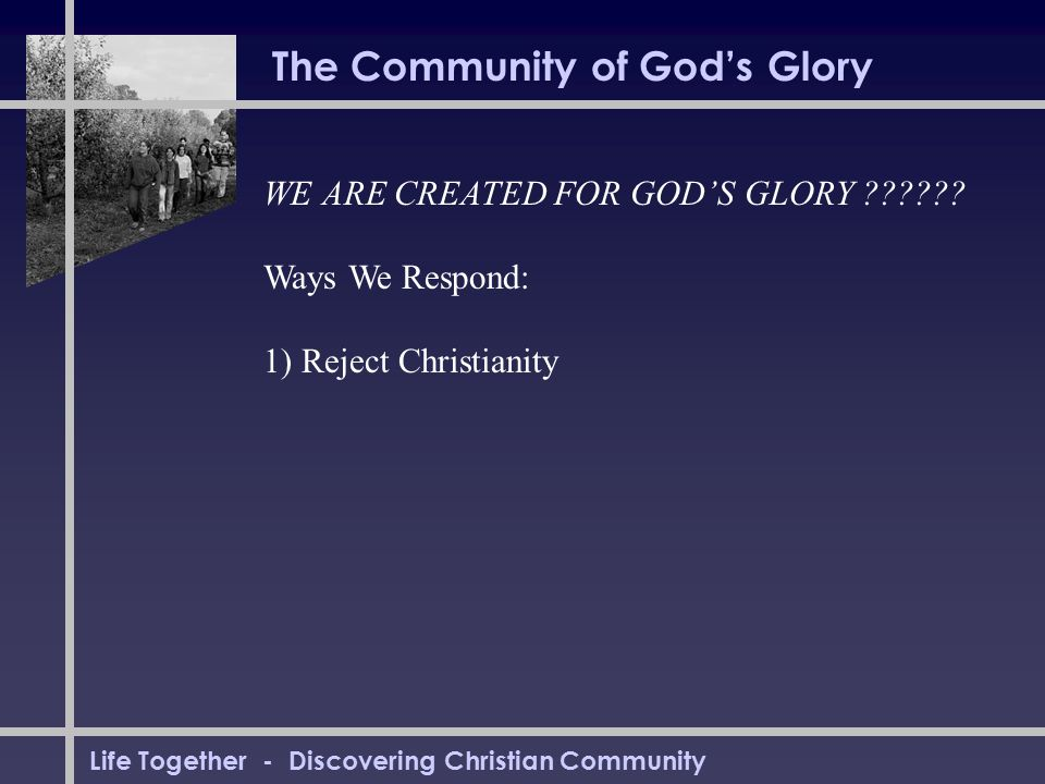 Life Together - Discovering Christian Community The Community of God's Glory WE ARE CREATED FOR GOD'S GLORY ?????? Ways We Respond: 1) Reject Christia