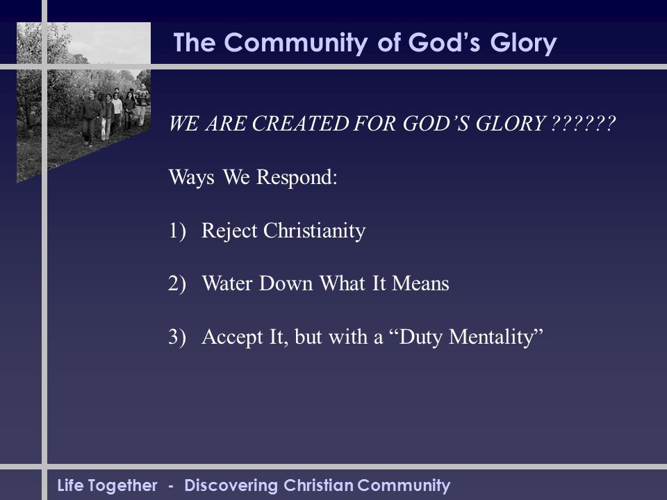 Life Together - Discovering Christian Community The Community of God's Glory WE ARE CREATED FOR GOD'S GLORY ?????? Ways We Respond: 1)Reject Christian