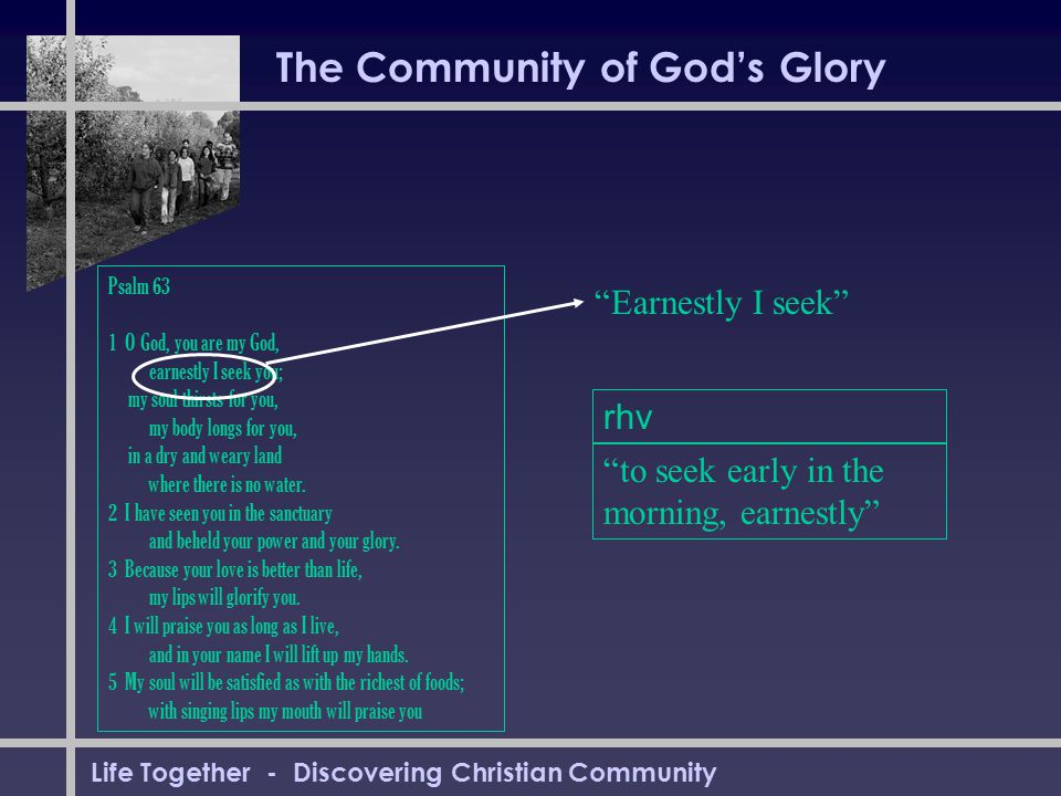 Life Together - Discovering Christian Community The Community of God's Glory Psalm 63 1 O God, you are my God, earnestly I seek you; my soul thirsts f