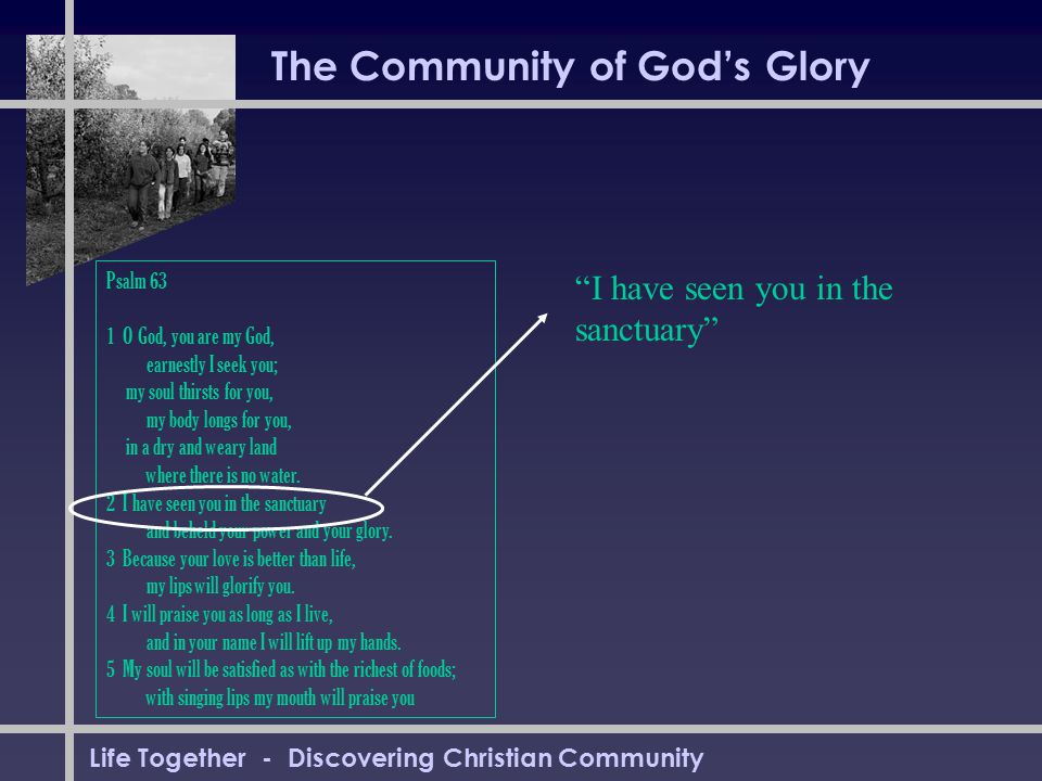 Life Together - Discovering Christian Community The Community of God's Glory Psalm 63 1 O God, you are my God, earnestly I seek you; my soul thirsts for you, my body longs for you, in a dry and weary land where there is no water.