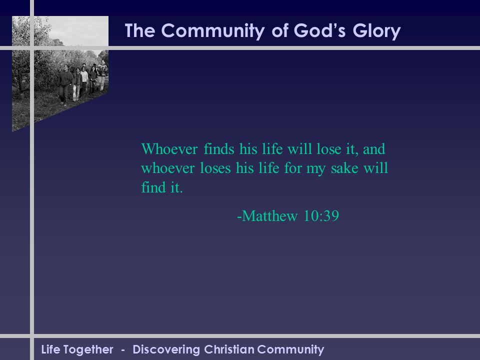 Life Together - Discovering Christian Community The Community of God's Glory Whoever finds his life will lose it, and whoever loses his life for my sake will find it.
