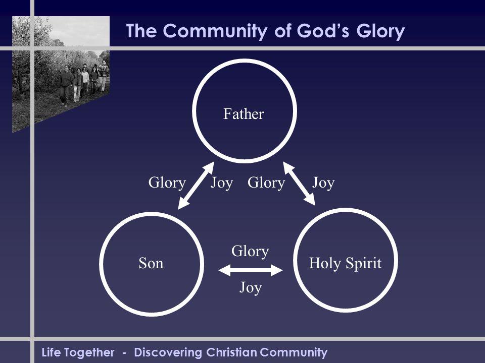 Life Together - Discovering Christian Community The Community of God's Glory Father SonHoly Spirit Glory Joy