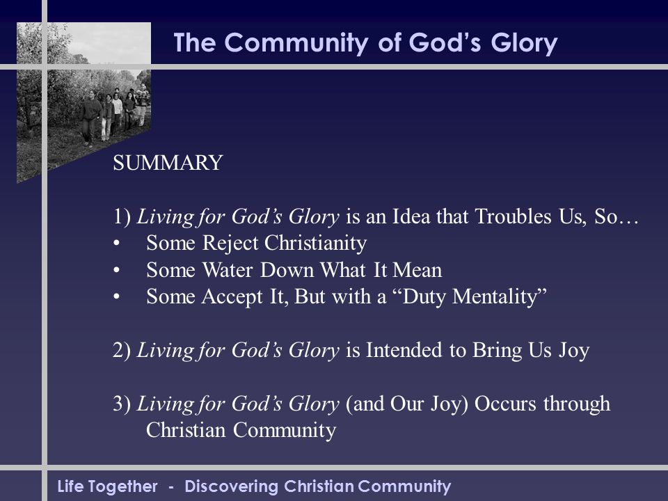 Life Together - Discovering Christian Community The Community of God's Glory SUMMARY 1) Living for God's Glory is an Idea that Troubles Us, So… Some R