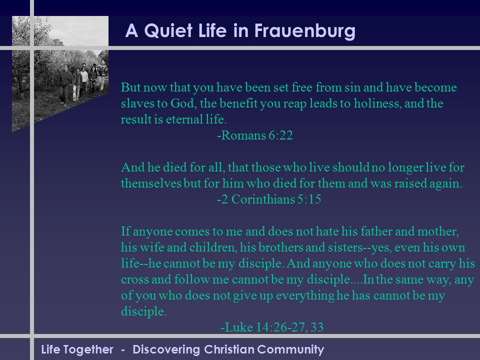 Life Together - Discovering Christian Community A Quiet Life in Frauenburg But now that you have been set free from sin and have become slaves to God, the benefit you reap leads to holiness, and the result is eternal life.