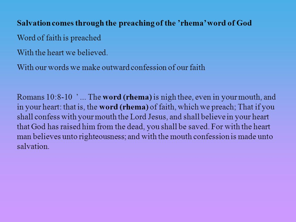 Salvation comes through the preaching of the 'rhema' word of God Word of faith is preached With the heart we believed.