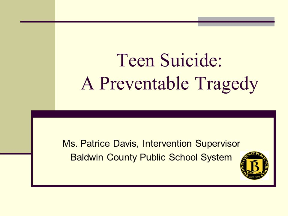 Teen Suicide: A Preventable Tragedy Ms. Patrice Davis, Intervention Supervisor Baldwin County Public School System