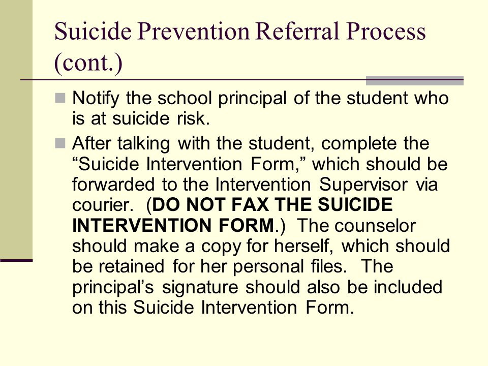 Suicide Prevention Referral Process (cont.) Notify the school principal of the student who is at suicide risk.