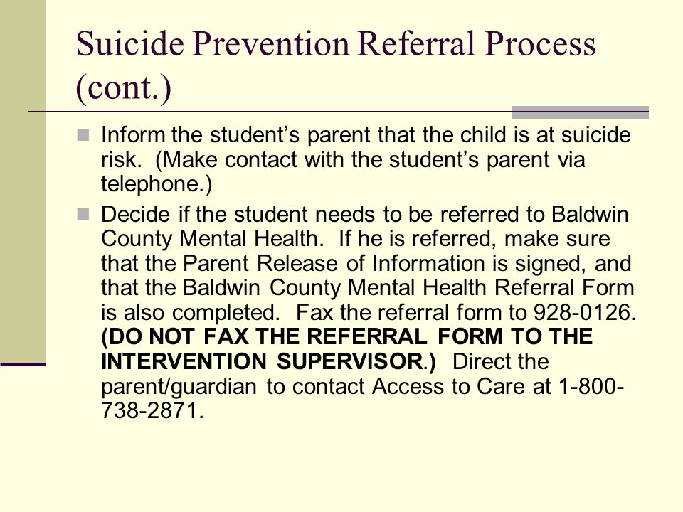 Suicide Prevention Referral Process (cont.) Inform the student's parent that the child is at suicide risk. (Make contact with the student's parent via