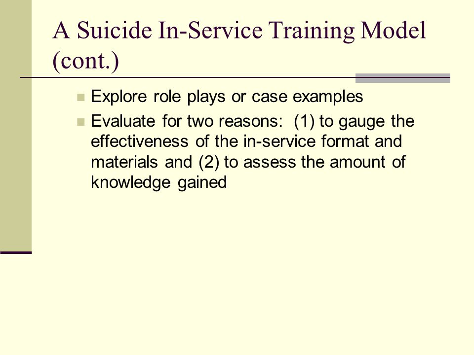 A Suicide In-Service Training Model (cont.) Explore role plays or case examples Evaluate for two reasons: (1) to gauge the effectiveness of the in-ser