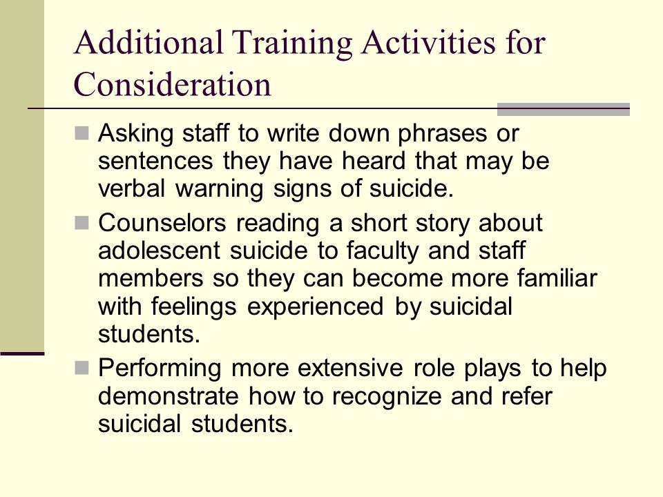 Additional Training Activities for Consideration Asking staff to write down phrases or sentences they have heard that may be verbal warning signs of s