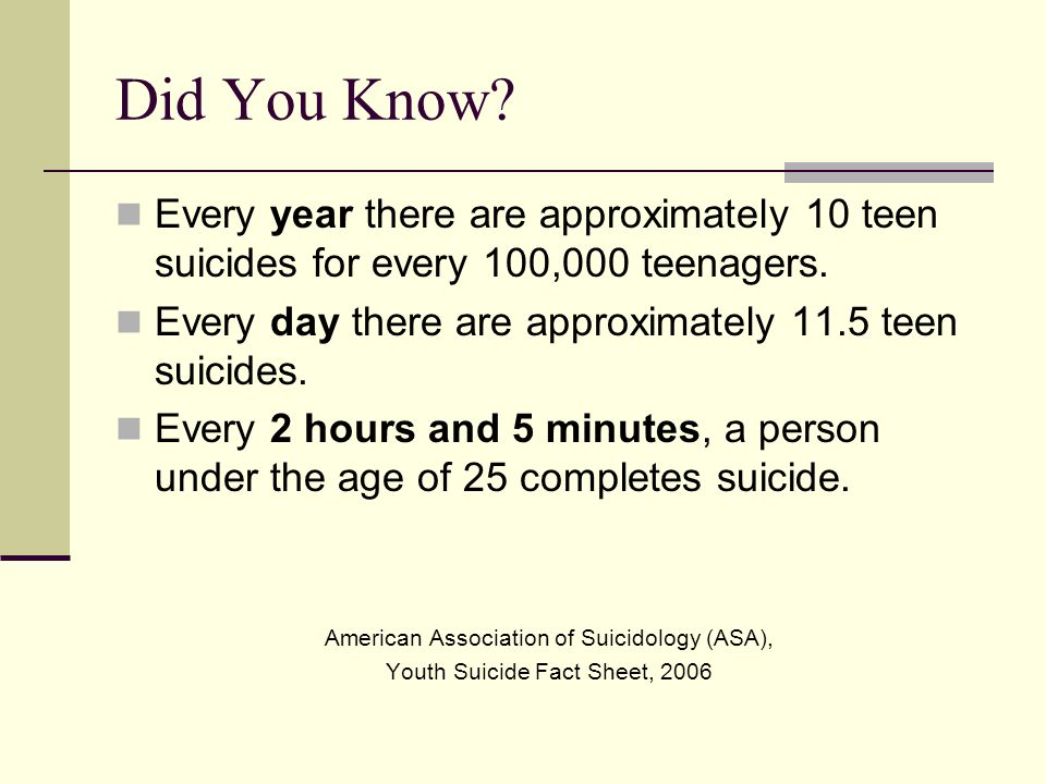Did You Know? Every year there are approximately 10 teen suicides for every 100,000 teenagers. Every day there are approximately 11.5 teen suicides. E
