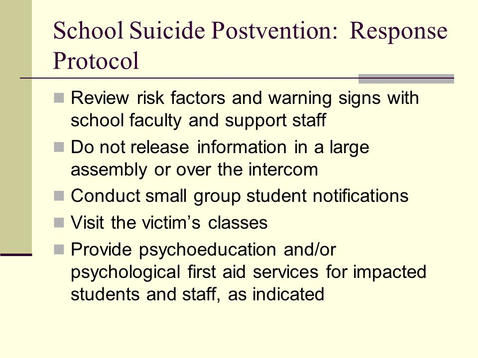 School Suicide Postvention: Response Protocol Review risk factors and warning signs with school faculty and support staff Do not release information i