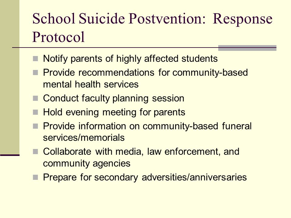School Suicide Postvention: Response Protocol Notify parents of highly affected students Provide recommendations for community-based mental health services Conduct faculty planning session Hold evening meeting for parents Provide information on community-based funeral services/memorials Collaborate with media, law enforcement, and community agencies Prepare for secondary adversities/anniversaries