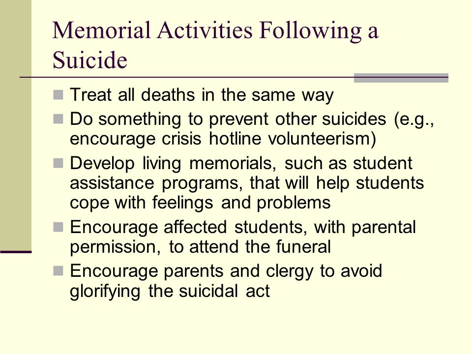 Memorial Activities Following a Suicide Treat all deaths in the same way Do something to prevent other suicides (e.g., encourage crisis hotline volunteerism) Develop living memorials, such as student assistance programs, that will help students cope with feelings and problems Encourage affected students, with parental permission, to attend the funeral Encourage parents and clergy to avoid glorifying the suicidal act