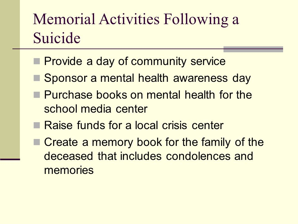 Memorial Activities Following a Suicide Provide a day of community service Sponsor a mental health awareness day Purchase books on mental health for t