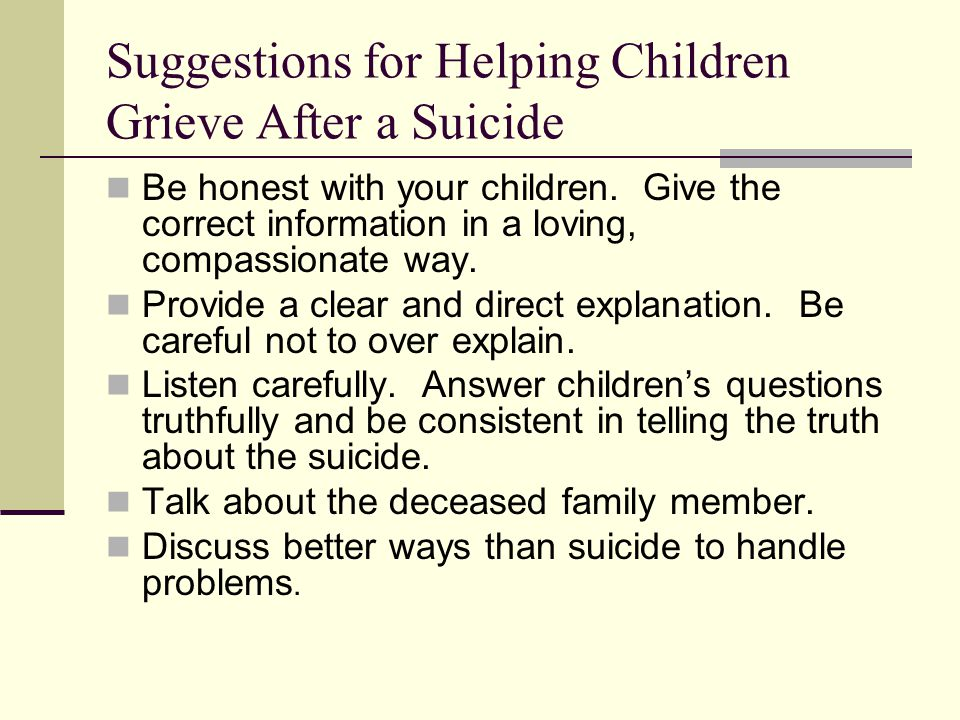 Suggestions for Helping Children Grieve After a Suicide Be honest with your children. Give the correct information in a loving, compassionate way. Pro