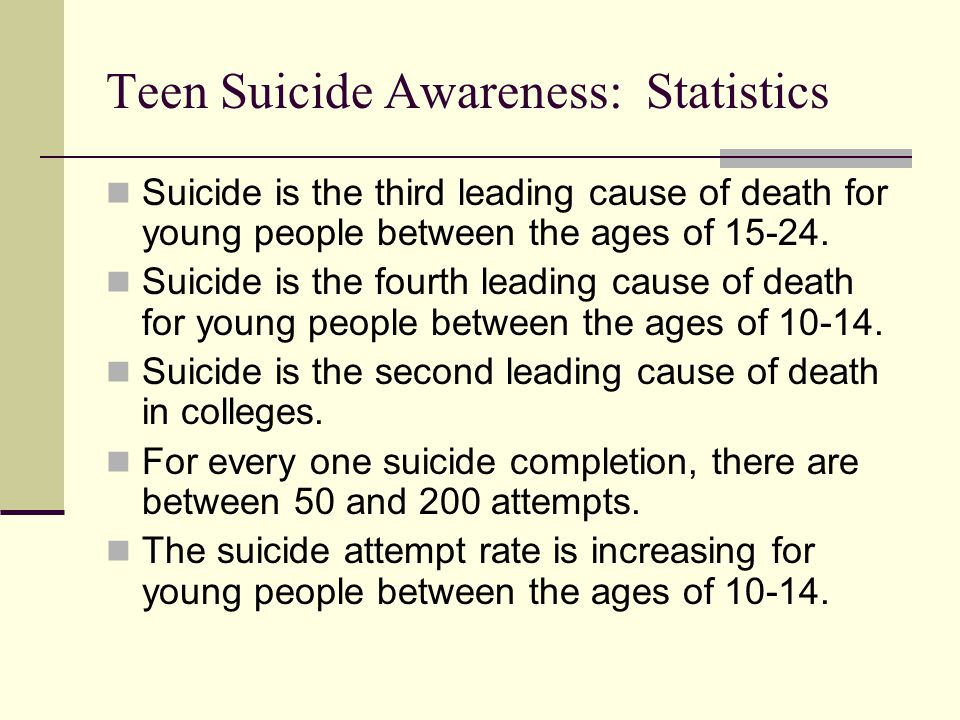 Teen Suicide Awareness: Statistics Suicide is the third leading cause of death for young people between the ages of 15-24. Suicide is the fourth leadi