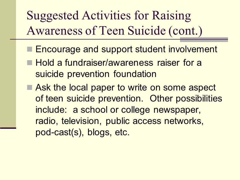 Suggested Activities for Raising Awareness of Teen Suicide (cont.) Encourage and support student involvement Hold a fundraiser/awareness raiser for a suicide prevention foundation Ask the local paper to write on some aspect of teen suicide prevention.