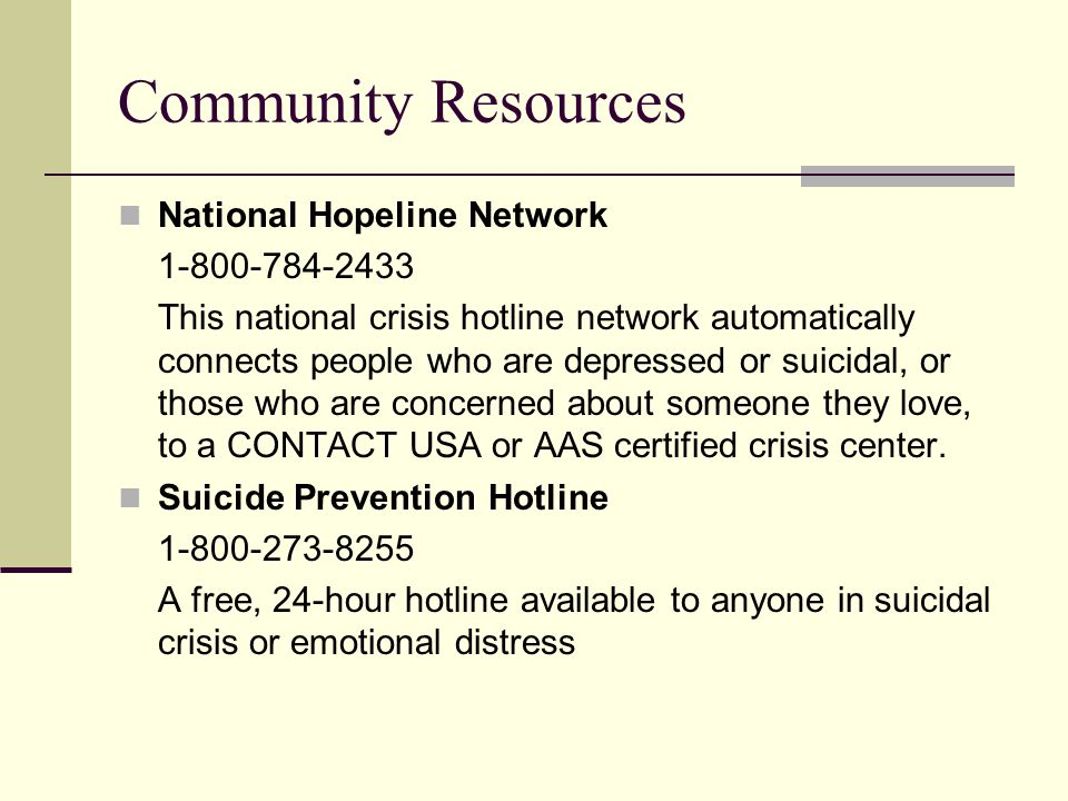 Community Resources National Hopeline Network 1-800-784-2433 This national crisis hotline network automatically connects people who are depressed or suicidal, or those who are concerned about someone they love, to a CONTACT USA or AAS certified crisis center.