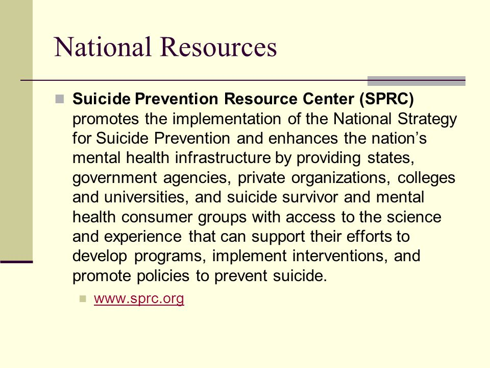 National Resources Suicide Prevention Resource Center (SPRC) promotes the implementation of the National Strategy for Suicide Prevention and enhances the nation's mental health infrastructure by providing states, government agencies, private organizations, colleges and universities, and suicide survivor and mental health consumer groups with access to the science and experience that can support their efforts to develop programs, implement interventions, and promote policies to prevent suicide.
