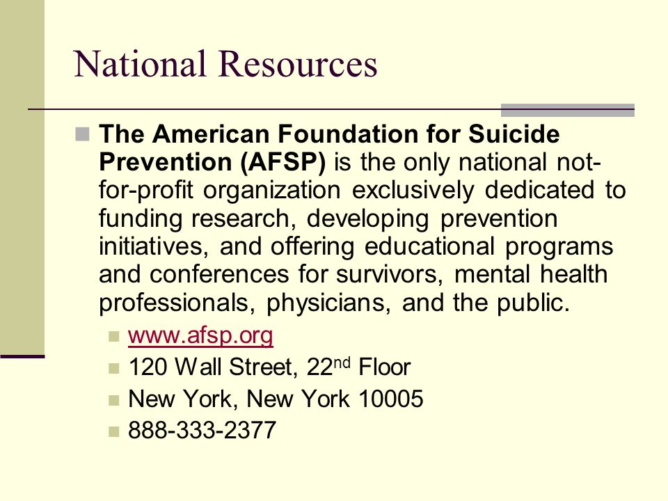 National Resources The American Foundation for Suicide Prevention (AFSP) is the only national not- for-profit organization exclusively dedicated to funding research, developing prevention initiatives, and offering educational programs and conferences for survivors, mental health professionals, physicians, and the public.