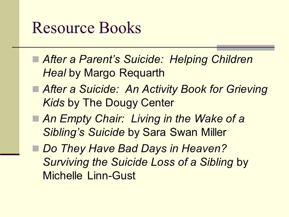Resource Books After a Parent's Suicide: Helping Children Heal by Margo Requarth After a Suicide: An Activity Book for Grieving Kids by The Dougy Center An Empty Chair: Living in the Wake of a Sibling's Suicide by Sara Swan Miller Do They Have Bad Days in Heaven.