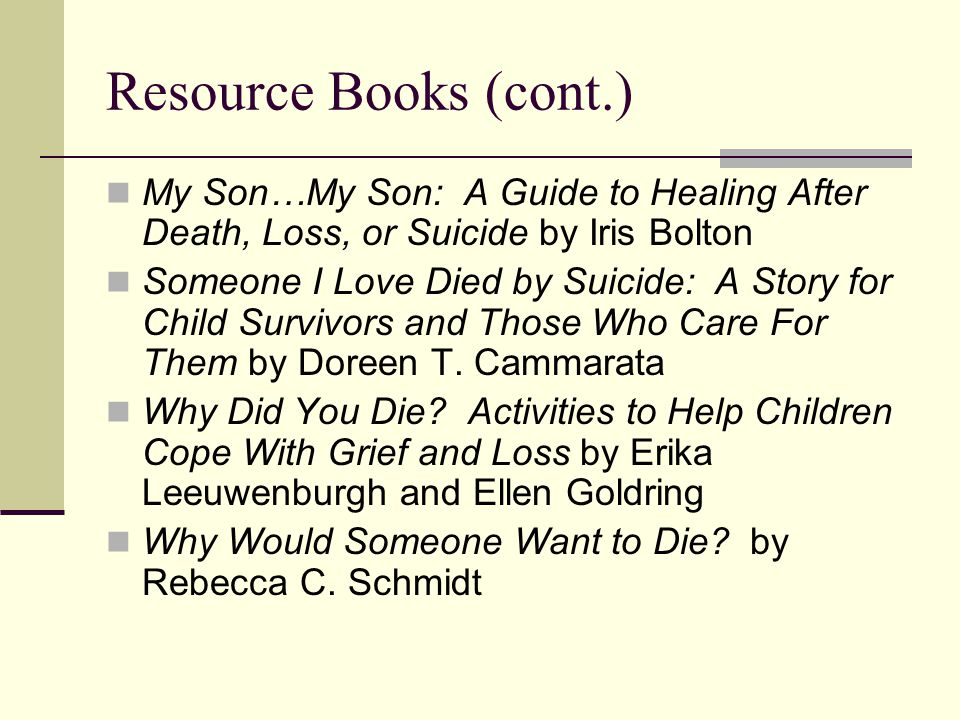 Resource Books (cont.) My Son…My Son: A Guide to Healing After Death, Loss, or Suicide by Iris Bolton Someone I Love Died by Suicide: A Story for Child Survivors and Those Who Care For Them by Doreen T.