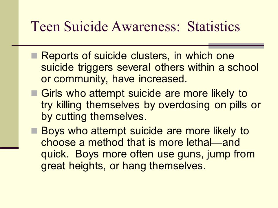 Teen Suicide Awareness: Statistics Reports of suicide clusters, in which one suicide triggers several others within a school or community, have increa