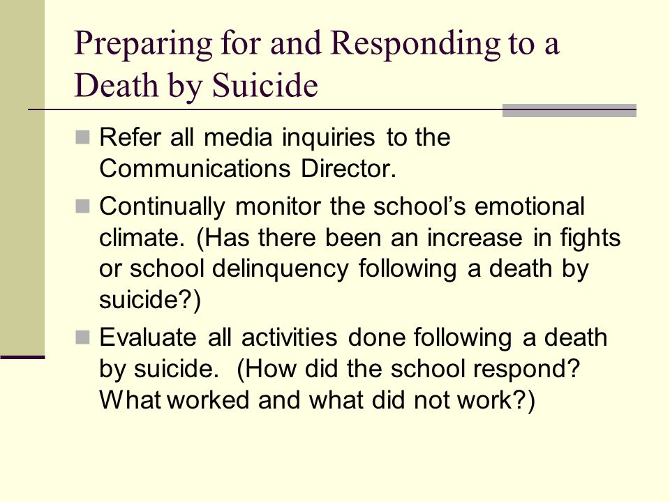 Preparing for and Responding to a Death by Suicide Refer all media inquiries to the Communications Director. Continually monitor the school's emotiona
