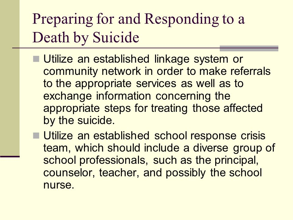 School Suicide Postvention: Response Protocol Review risk factors and warning signs with school faculty and support staff Do not release information in a large assembly or over the intercom Conduct small group student notifications Visit the victim's classes Provide psychoeducation and/or psychological first aid services for impacted students and staff, as indicated