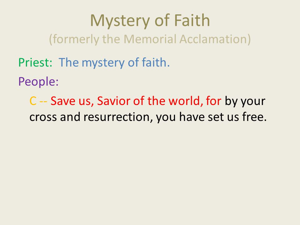 Mystery of Faith (formerly the Memorial Acclamation) Priest: The mystery of faith. People: C -- Save us, Savior of the world, for by your cross and re