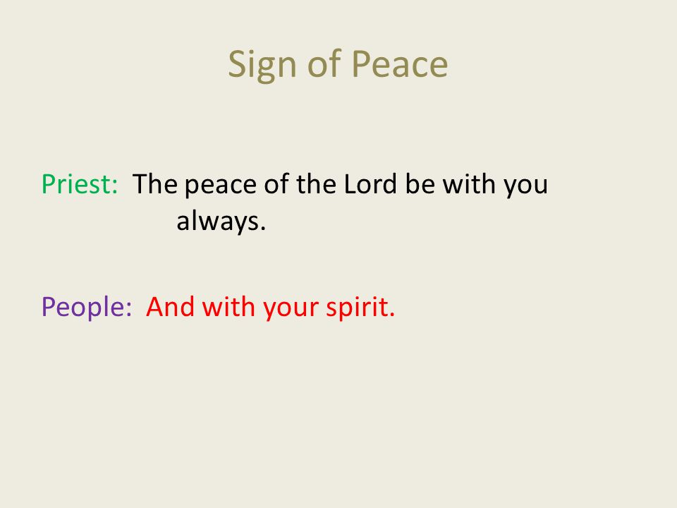Sign of Peace Priest: The peace of the Lord be with you always. People: And with your spirit.
