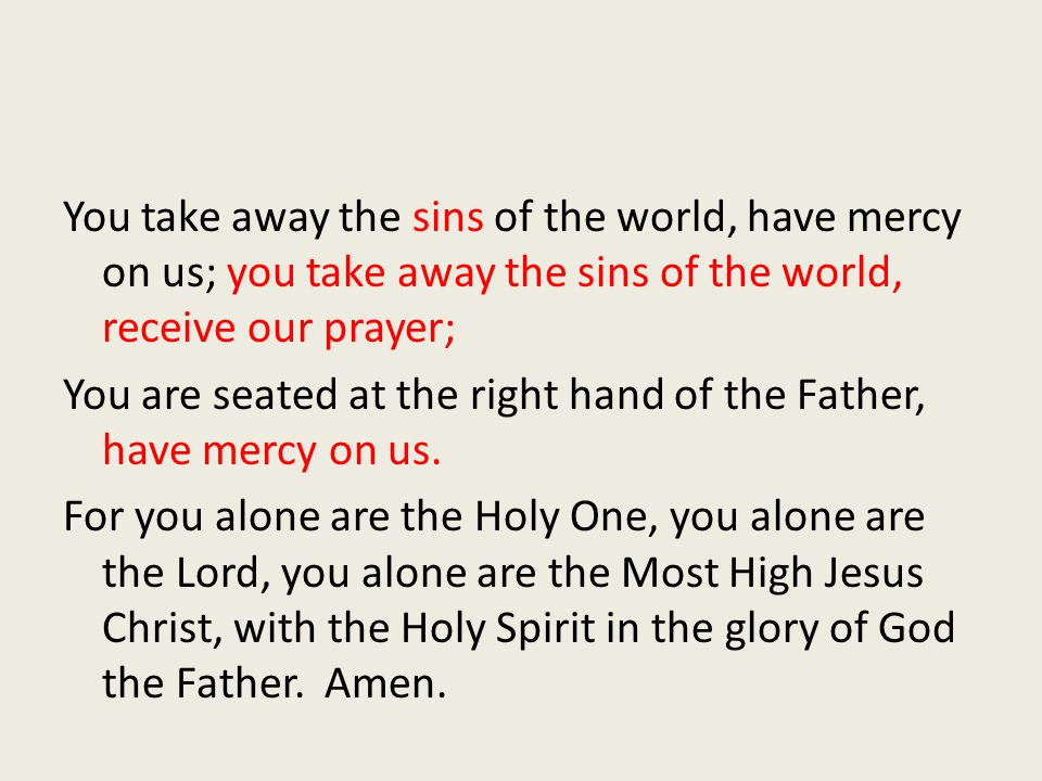 You take away the sins of the world, have mercy on us; you take away the sins of the world, receive our prayer; You are seated at the right hand of th