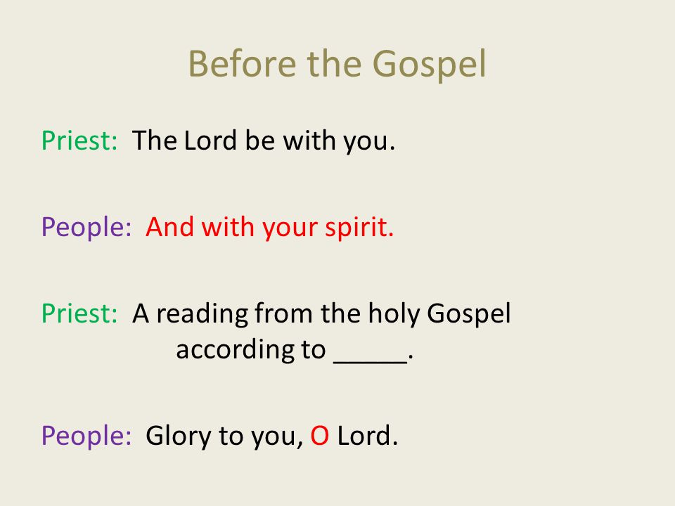 Before the Gospel Priest: The Lord be with you. People: And with your spirit. Priest: A reading from the holy Gospel according to _____. People: Glory