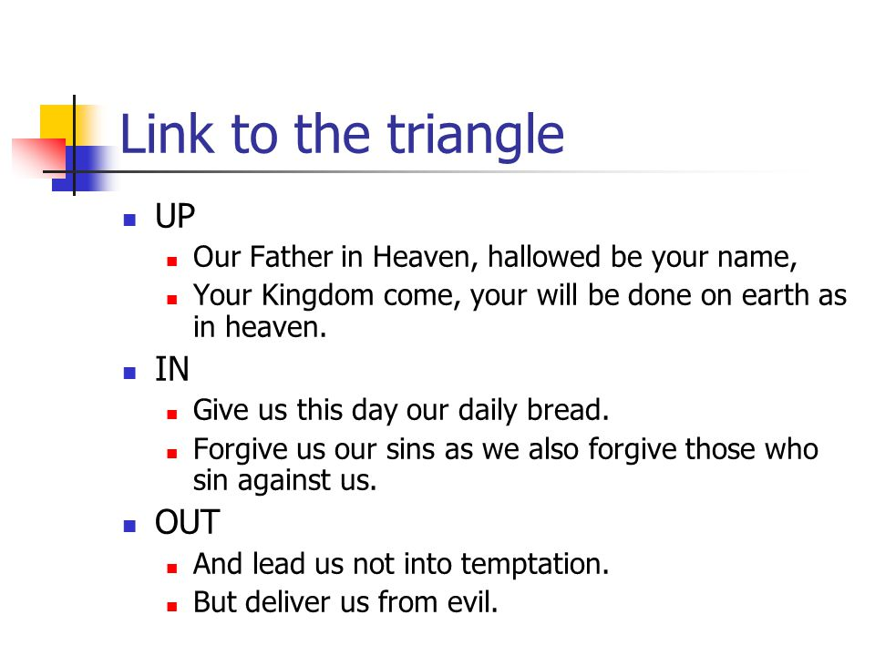 Link to the triangle UP Our Father in Heaven, hallowed be your name, Your Kingdom come, your will be done on earth as in heaven.