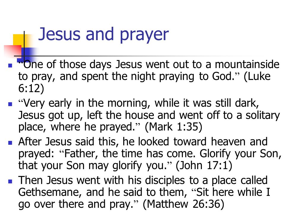 Jesus and prayer One of those days Jesus went out to a mountainside to pray, and spent the night praying to God.