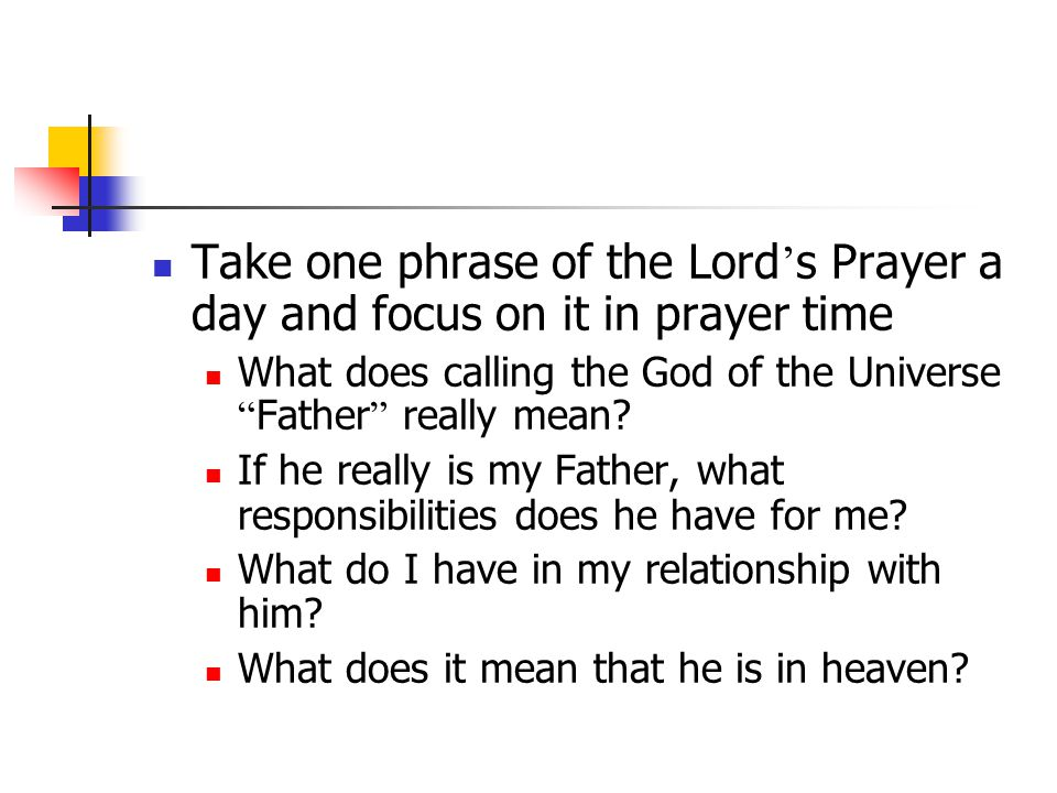 Take one phrase of the Lord ' s Prayer a day and focus on it in prayer time What does calling the God of the Universe Father really mean.