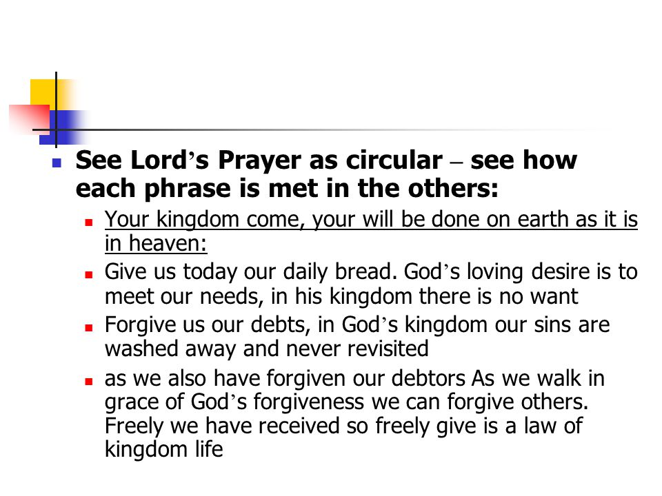 See Lord ' s Prayer as circular – see how each phrase is met in the others: Your kingdom come, your will be done on earth as it is in heaven: Give us today our daily bread.