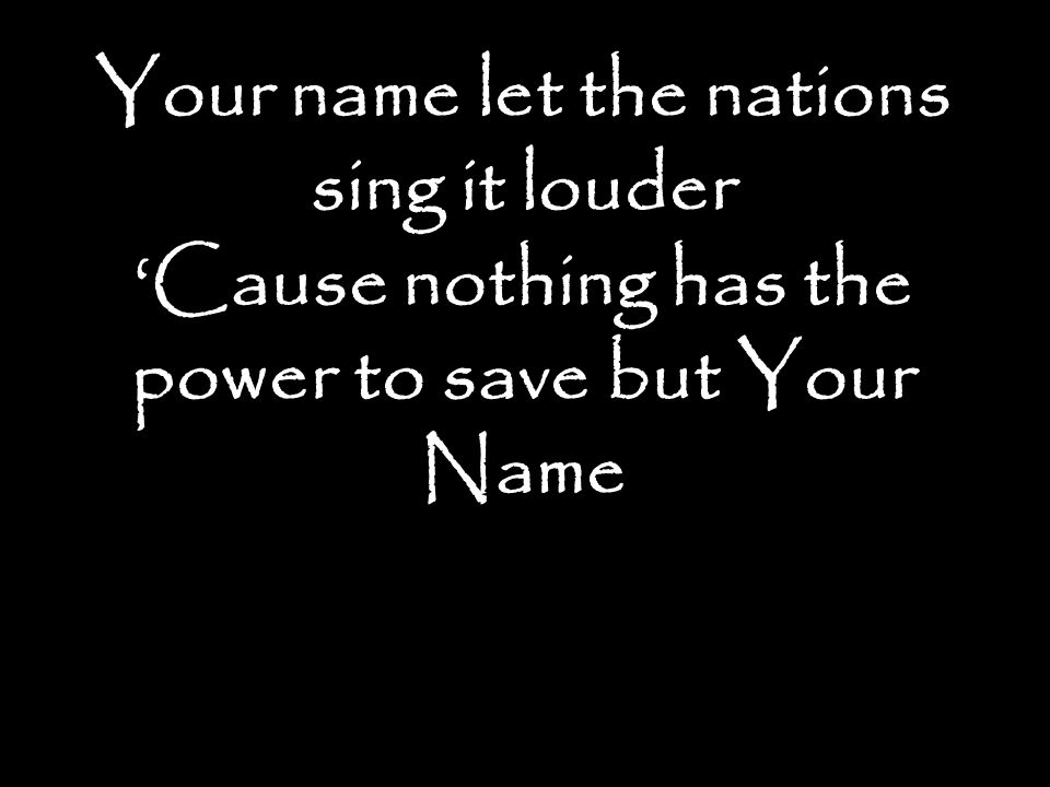 Your name let the nations sing it louder 'Cause nothing has the power to save but Your Name