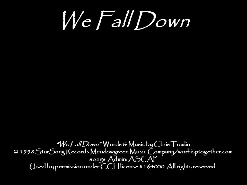 """We Fall Down """"We Fall Down"""" Words & Music by Chris Tomlin © 1998 StarSong Records Meadowgreen Music Company/worhisptogether.com songs Admin: ASCAP Use"""
