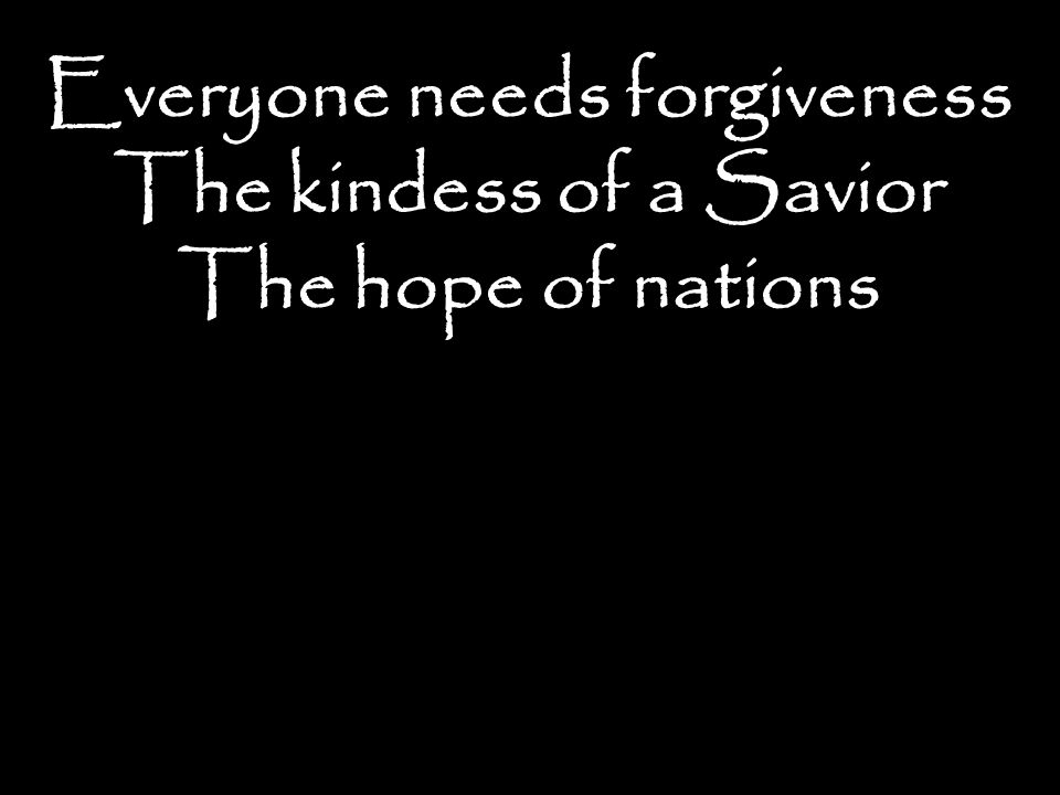 Everyone needs forgiveness The kindess of a Savior The hope of nations