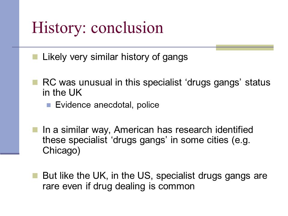 History: conclusion Likely very similar history of gangs RC was unusual in this specialist 'drugs gangs' status in the UK Evidence anecdotal, police I