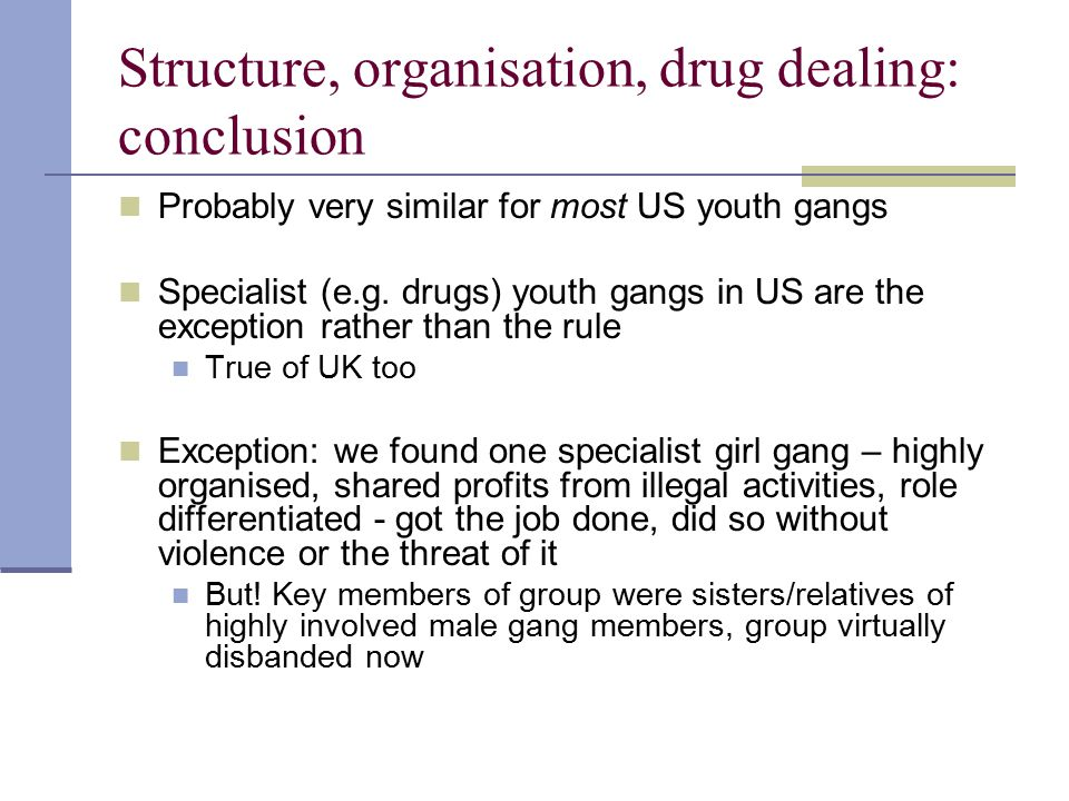 Structure, organisation, drug dealing: conclusion Probably very similar for most US youth gangs Specialist (e.g. drugs) youth gangs in US are the exce