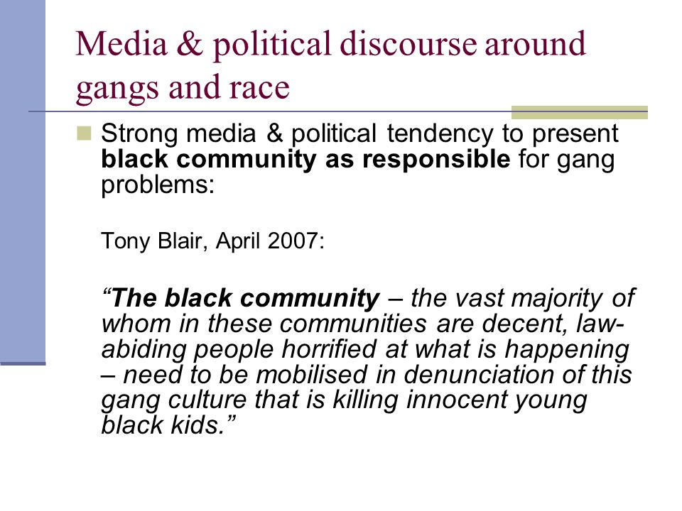 Media & political discourse around gangs and race Strong media & political tendency to present black community as responsible for gang problems: Tony