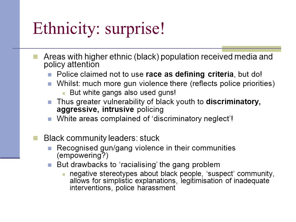 Ethnicity: surprise! Areas with higher ethnic (black) population received media and policy attention Police claimed not to use race as defining criter